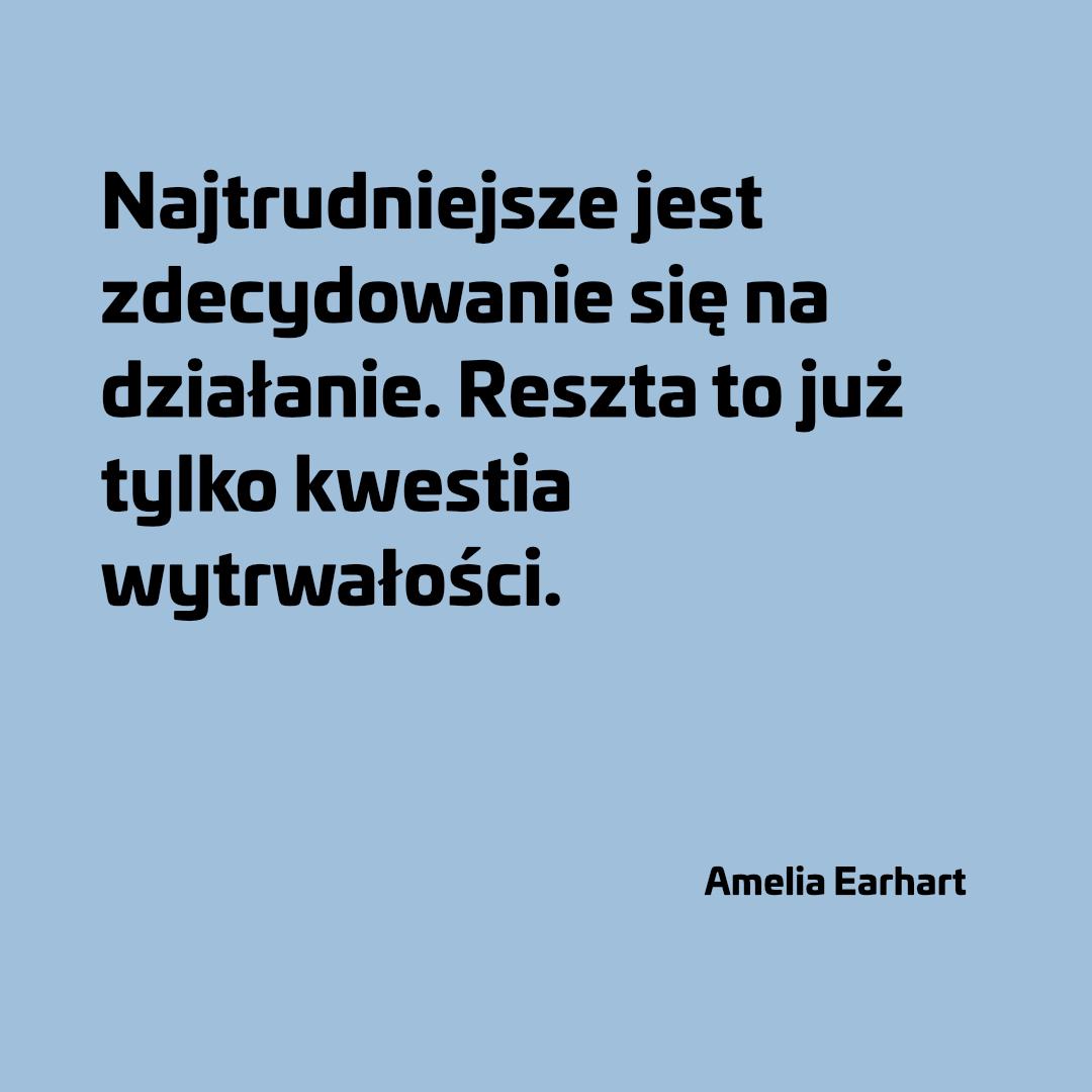 Najtrudniejsze jest zdecydowanie się na działanie. Reszta to już tylko kwestia wytrwałości. - Amelia Earhart